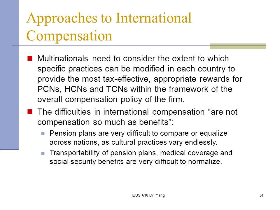 IBUS 618 Dr. Yang34 Approaches to International Compensation Multinationals need to consider the extent to which specific practices can be modified in