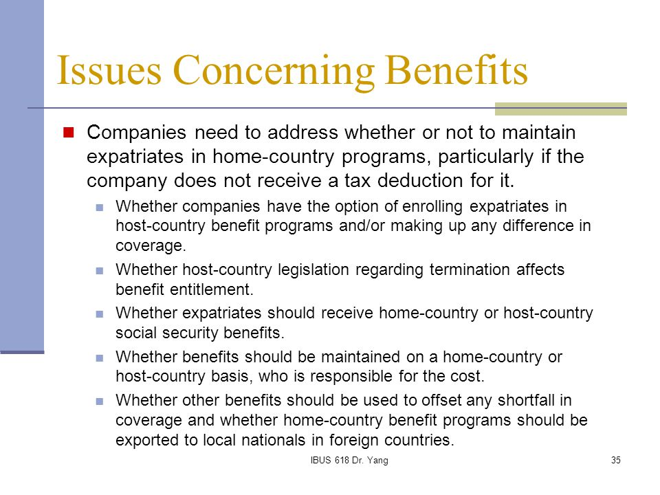 IBUS 618 Dr. Yang35 Issues Concerning Benefits Companies need to address whether or not to maintain expatriates in home-country programs, particularly