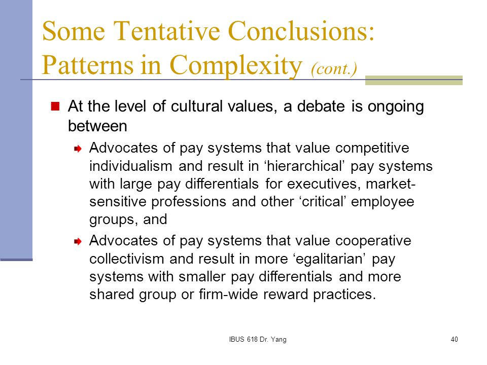 IBUS 618 Dr. Yang40 Some Tentative Conclusions: Patterns in Complexity (cont.) At the level of cultural values, a debate is ongoing between Advocates