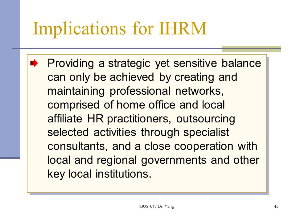 IBUS 618 Dr. Yang43 Implications for IHRM Providing a strategic yet sensitive balance can only be achieved by creating and maintaining professional ne