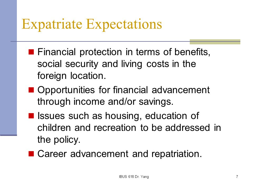 IBUS 618 Dr. Yang7 Expatriate Expectations Financial protection in terms of benefits, social security and living costs in the foreign location. Opport