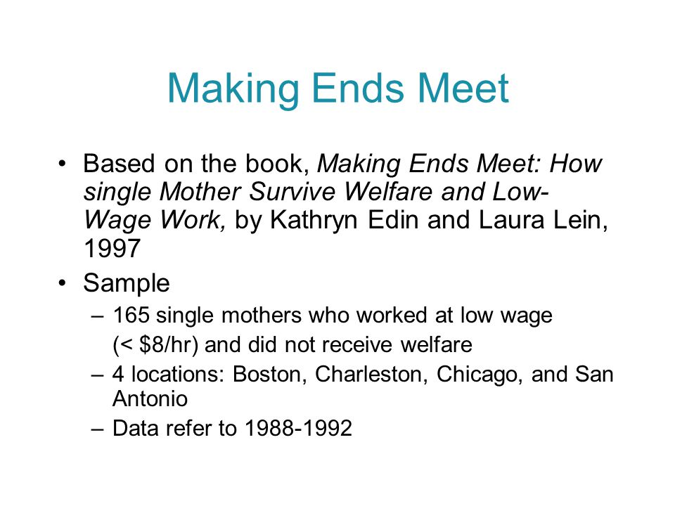 Making Ends Meet Based on the book, Making Ends Meet: How single Mother Survive Welfare and Low- Wage Work, by Kathryn Edin and Laura Lein, 1997 Sample –165 single mothers who worked at low wage (< $8/hr) and did not receive welfare –4 locations: Boston, Charleston, Chicago, and San Antonio –Data refer to 1988-1992