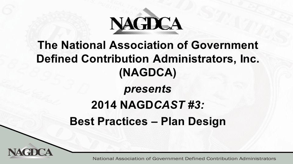 The National Association of Government Defined Contribution Administrators, Inc. (NAGDCA) presents 2014 NAGDCAST #3: Best Practices – Plan Design