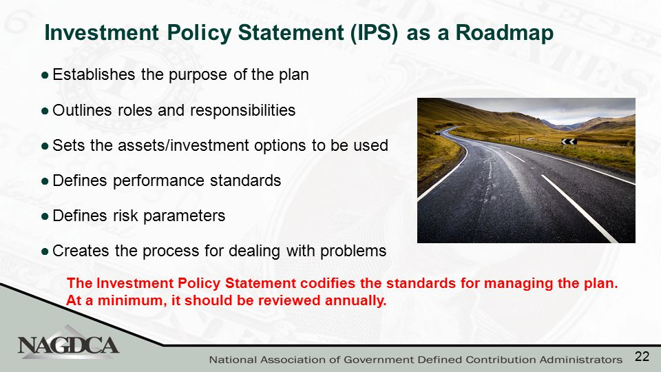 The Investment Policy Statement codifies the standards for managing the plan. At a minimum, it should be reviewed annually. Investment Policy Statemen