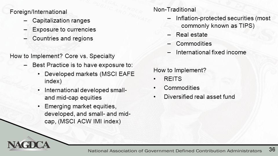 Foreign/International –Capitalization ranges –Exposure to currencies –Countries and regions How to Implement? Core vs. Specialty –Best Practice is to