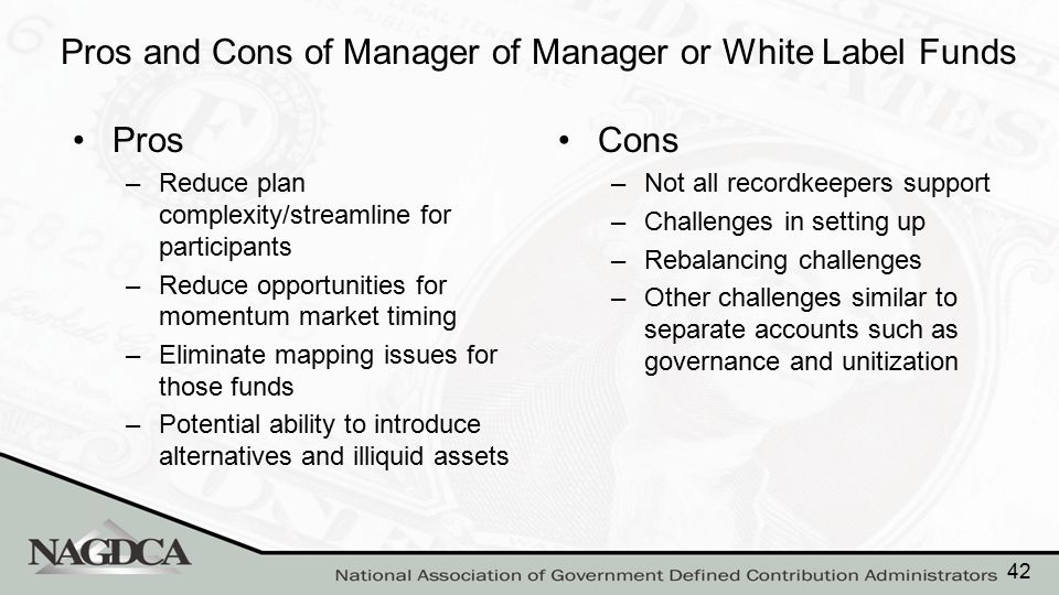 Pros and Cons of Manager of Manager or White Label Funds Pros –Reduce plan complexity/streamline for participants –Reduce opportunities for momentum m
