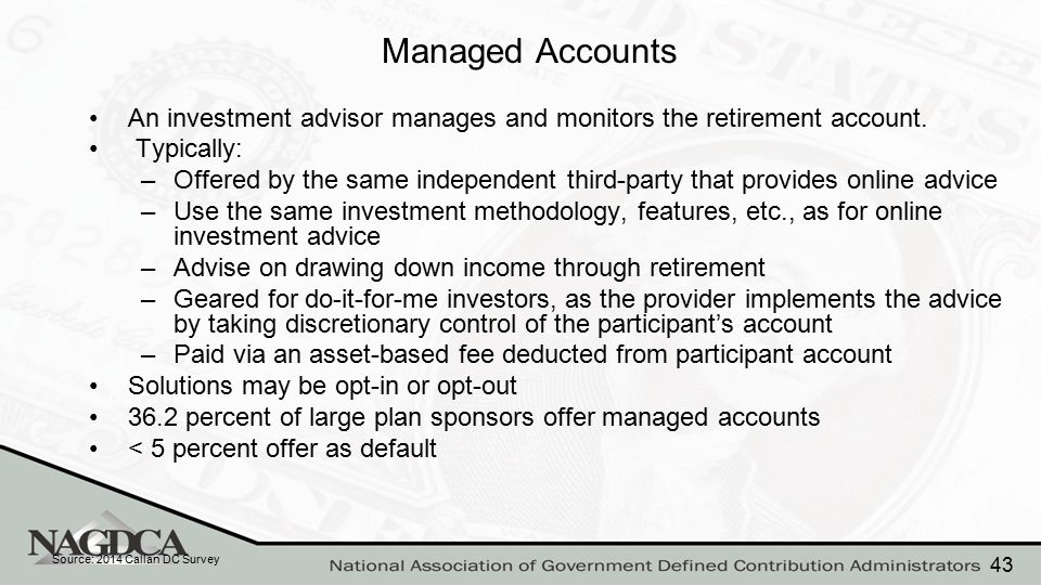 Managed Accounts An investment advisor manages and monitors the retirement account. Typically: –Offered by the same independent third-party that provi