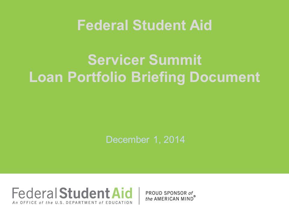 December 1, 2014 Federal Student Aid Servicer Summit Loan Portfolio Briefing Document