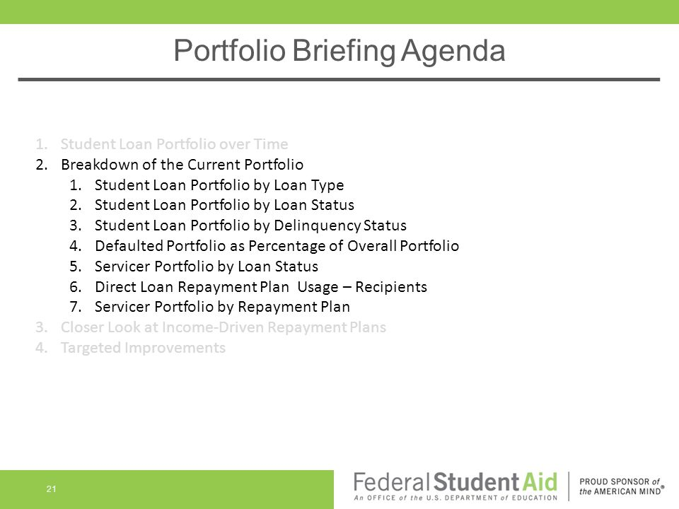 Portfolio Briefing Agenda 21 1.Student Loan Portfolio over Time 2.Breakdown of the Current Portfolio 1.Student Loan Portfolio by Loan Type 2.Student Loan Portfolio by Loan Status 3.Student Loan Portfolio by Delinquency Status 4.Defaulted Portfolio as Percentage of Overall Portfolio 5.Servicer Portfolio by Loan Status 6.Direct Loan Repayment Plan Usage – Recipients 7.Servicer Portfolio by Repayment Plan 3.Closer Look at Income-Driven Repayment Plans 4.Targeted Improvements