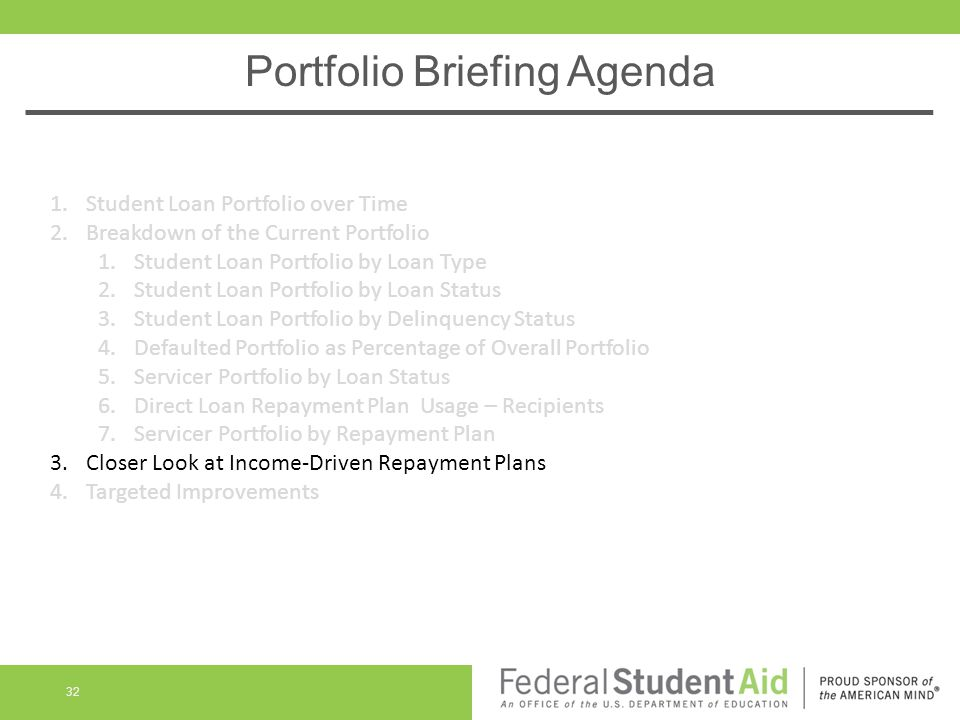 Portfolio Briefing Agenda 32 1.Student Loan Portfolio over Time 2.Breakdown of the Current Portfolio 1.Student Loan Portfolio by Loan Type 2.Student Loan Portfolio by Loan Status 3.Student Loan Portfolio by Delinquency Status 4.Defaulted Portfolio as Percentage of Overall Portfolio 5.Servicer Portfolio by Loan Status 6.Direct Loan Repayment Plan Usage – Recipients 7.Servicer Portfolio by Repayment Plan 3.Closer Look at Income-Driven Repayment Plans 4.Targeted Improvements