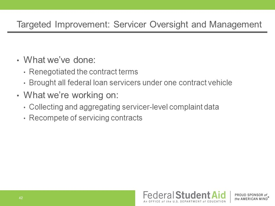 Targeted Improvement: Servicer Oversight and Management What we've done: Renegotiated the contract terms Brought all federal loan servicers under one contract vehicle What we're working on: Collecting and aggregating servicer-level complaint data Recompete of servicing contracts 42
