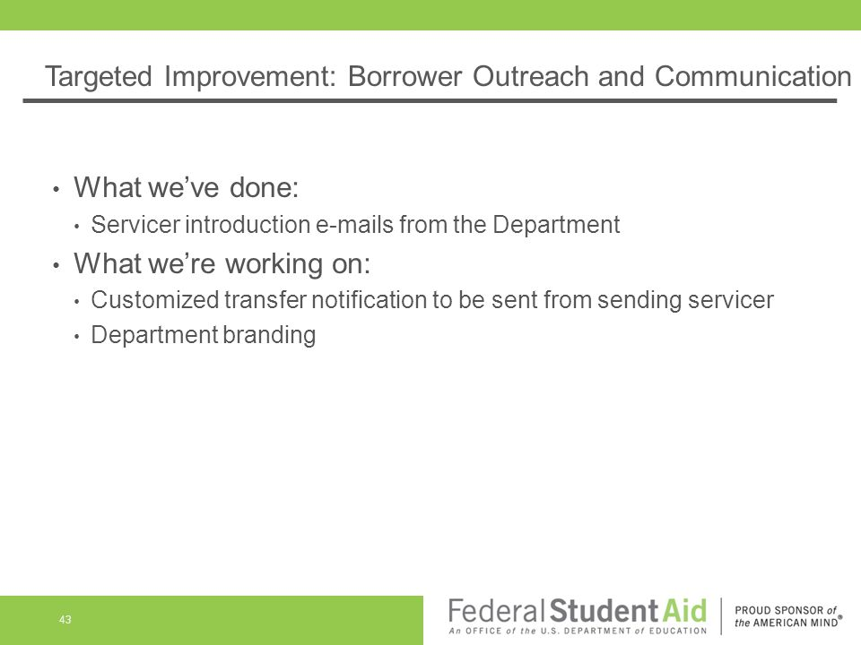 Targeted Improvement: Borrower Outreach and Communication What we've done: Servicer introduction e-mails from the Department What we're working on: Customized transfer notification to be sent from sending servicer Department branding 43