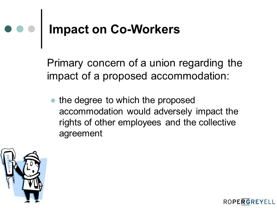 Impact on Co-Workers Primary concern of a union regarding the impact of a proposed accommodation: the degree to which the proposed accommodation would adversely impact the rights of other employees and the collective agreement
