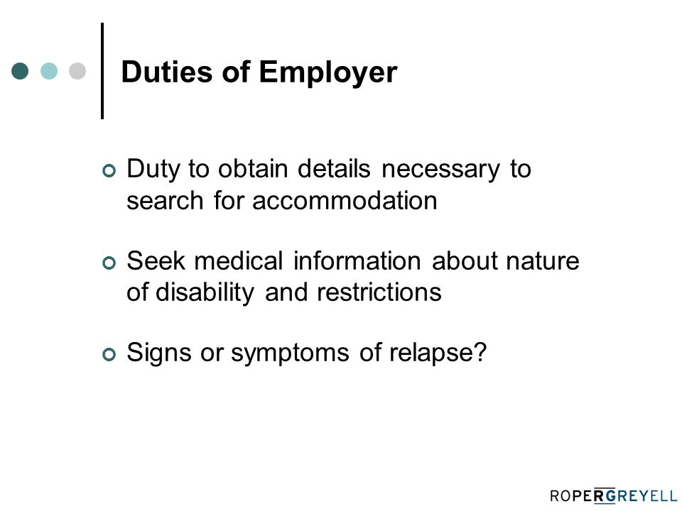 Duties of Employer Duty to obtain details necessary to search for accommodation Seek medical information about nature of disability and restrictions Signs or symptoms of relapse?