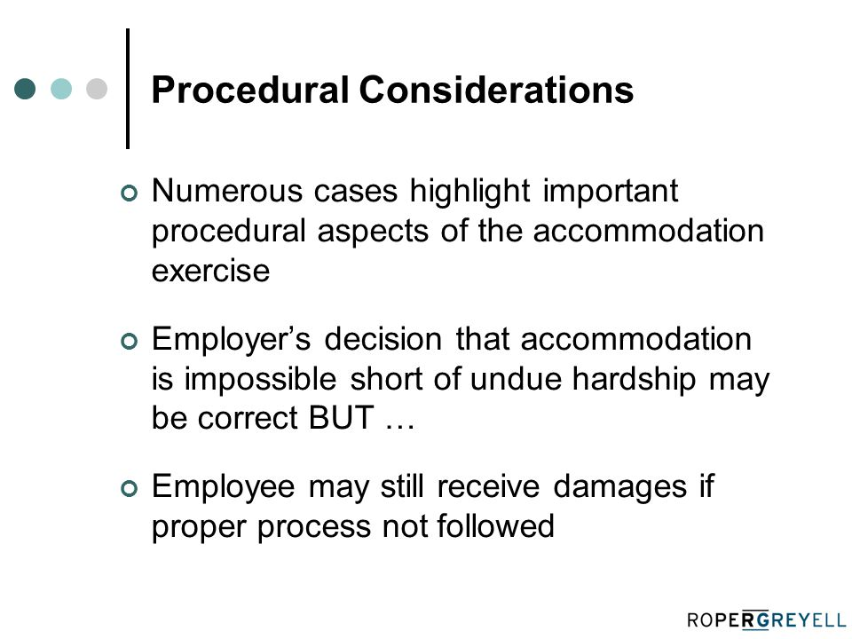 Procedural Considerations Numerous cases highlight important procedural aspects of the accommodation exercise Employer's decision that accommodation is impossible short of undue hardship may be correct BUT … Employee may still receive damages if proper process not followed
