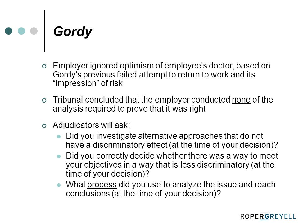 Gordy Employer ignored optimism of employee's doctor, based on Gordy s previous failed attempt to return to work and its impression of risk Tribunal concluded that the employer conducted none of the analysis required to prove that it was right Adjudicators will ask: Did you investigate alternative approaches that do not have a discriminatory effect (at the time of your decision).
