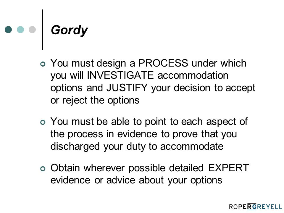 Gordy You must design a PROCESS under which you will INVESTIGATE accommodation options and JUSTIFY your decision to accept or reject the options You must be able to point to each aspect of the process in evidence to prove that you discharged your duty to accommodate Obtain wherever possible detailed EXPERT evidence or advice about your options