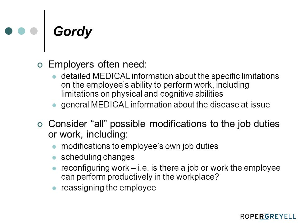 Gordy Employers often need: detailed MEDICAL information about the specific limitations on the employee's ability to perform work, including limitations on physical and cognitive abilities general MEDICAL information about the disease at issue Consider all possible modifications to the job duties or work, including: modifications to employee's own job duties scheduling changes reconfiguring work – i.e.