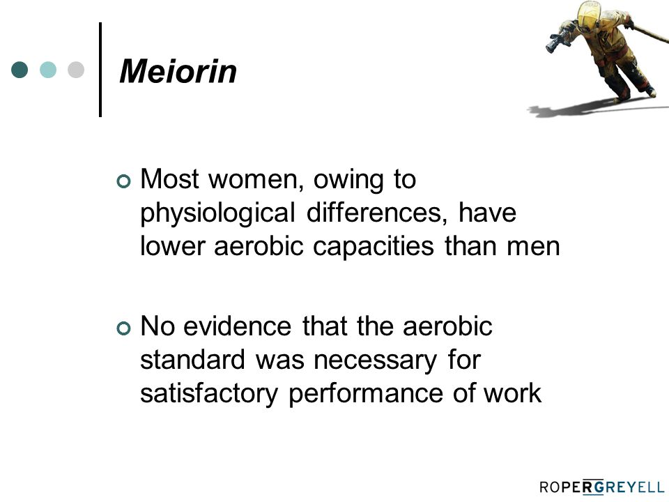 Meiorin Most women, owing to physiological differences, have lower aerobic capacities than men No evidence that the aerobic standard was necessary for satisfactory performance of work