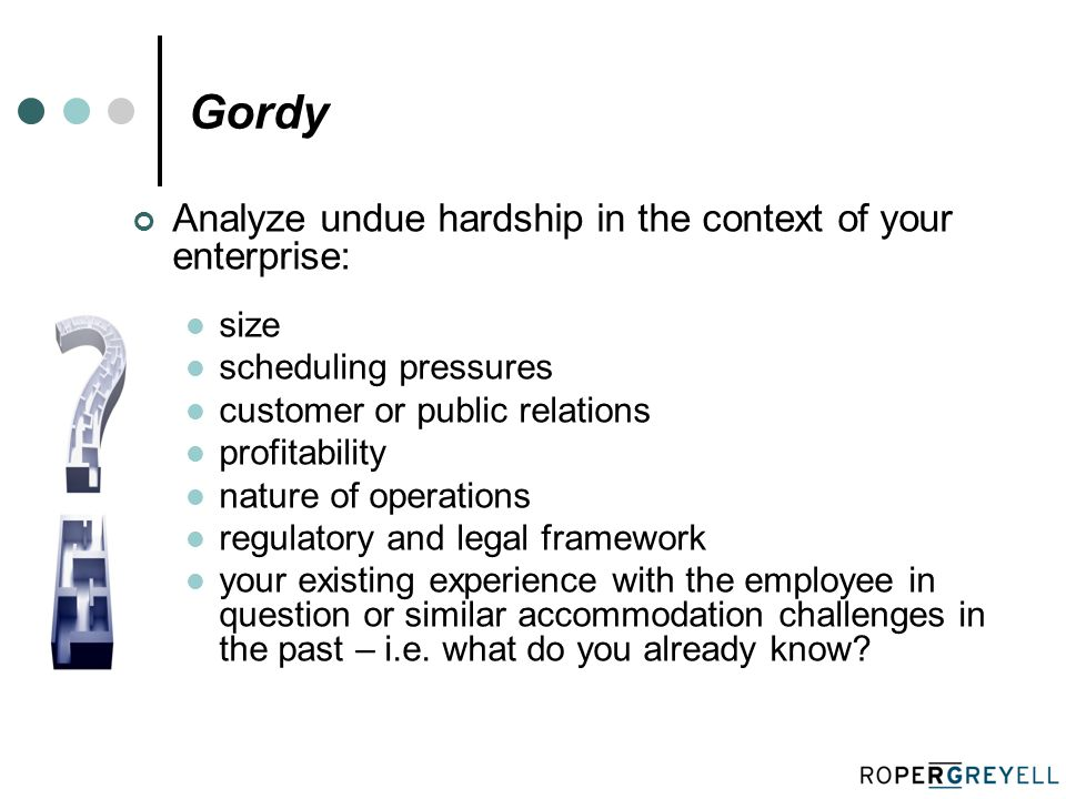 Gordy Analyze undue hardship in the context of your enterprise: size scheduling pressures customer or public relations profitability nature of operations regulatory and legal framework your existing experience with the employee in question or similar accommodation challenges in the past – i.e.
