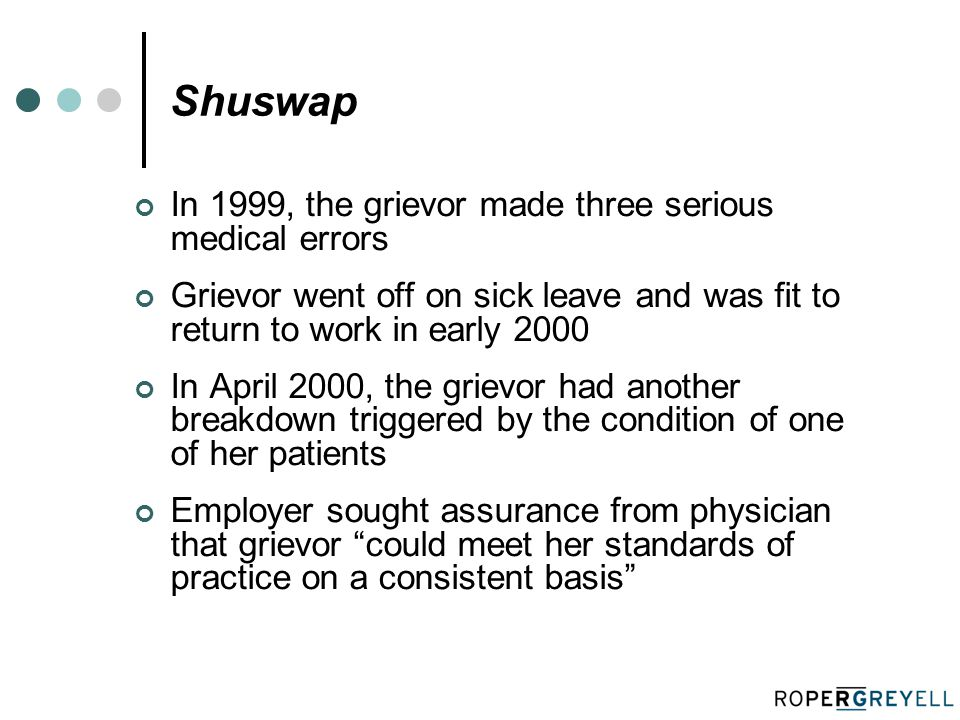 Shuswap In 1999, the grievor made three serious medical errors Grievor went off on sick leave and was fit to return to work in early 2000 In April 2000, the grievor had another breakdown triggered by the condition of one of her patients Employer sought assurance from physician that grievor could meet her standards of practice on a consistent basis