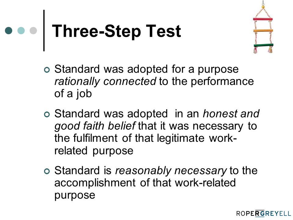 Three-Step Test Standard was adopted for a purpose rationally connected to the performance of a job Standard was adopted in an honest and good faith belief that it was necessary to the fulfilment of that legitimate work- related purpose Standard is reasonably necessary to the accomplishment of that work-related purpose