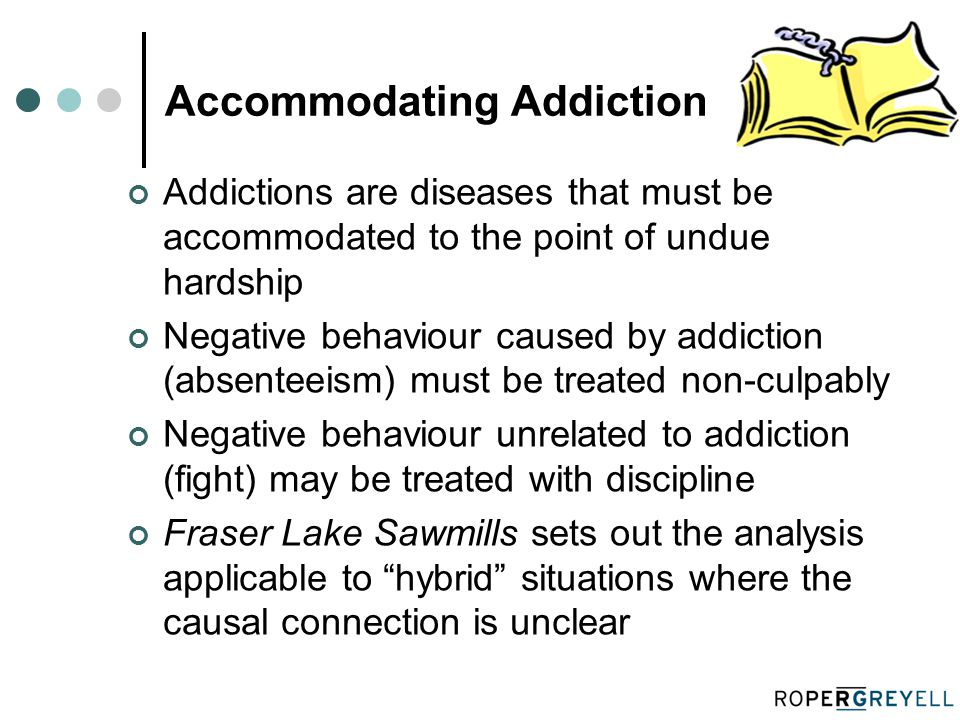 Accommodating Addiction Addictions are diseases that must be accommodated to the point of undue hardship Negative behaviour caused by addiction (absenteeism) must be treated non-culpably Negative behaviour unrelated to addiction (fight) may be treated with discipline Fraser Lake Sawmills sets out the analysis applicable to hybrid situations where the causal connection is unclear