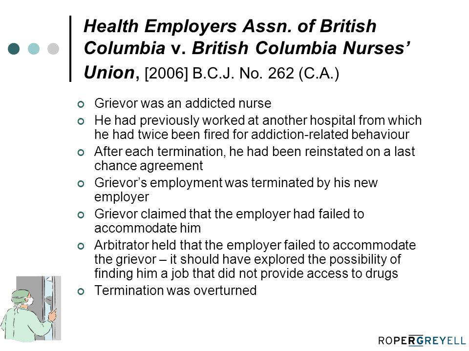 Health Employers Assn. of British Columbia v. British Columbia Nurses' Union, [2006] B.C.J. No. 262 (C.A.) Grievor was an addicted nurse He had previo