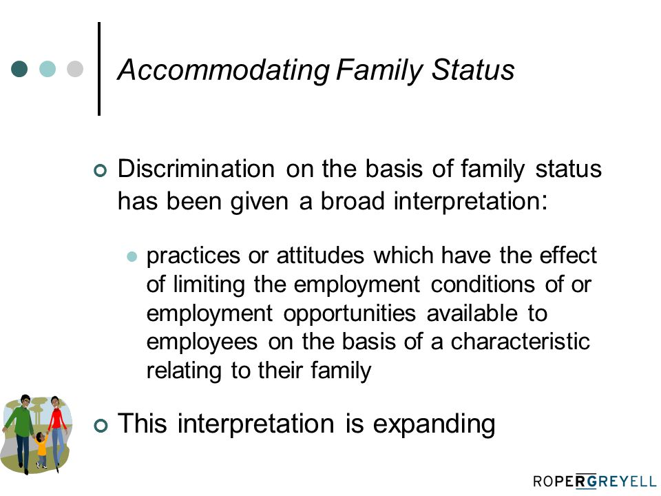 Accommodating Family Status Discrimination on the basis of family status has been given a broad interpretation : practices or attitudes which have the effect of limiting the employment conditions of or employment opportunities available to employees on the basis of a characteristic relating to their family This interpretation is expanding