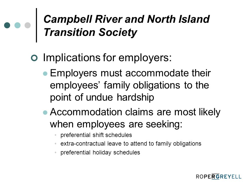 Campbell River and North Island Transition Society Implications for employers: Employers must accommodate their employees' family obligations to the point of undue hardship Accommodation claims are most likely when employees are seeking: preferential shift schedules extra-contractual leave to attend to family obligations preferential holiday schedules
