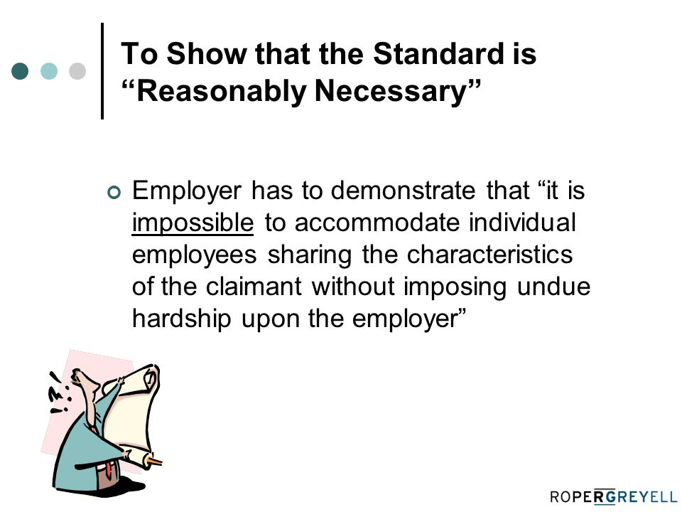 To Show that the Standard is Reasonably Necessary Employer has to demonstrate that it is impossible to accommodate individual employees sharing the characteristics of the claimant without imposing undue hardship upon the employer