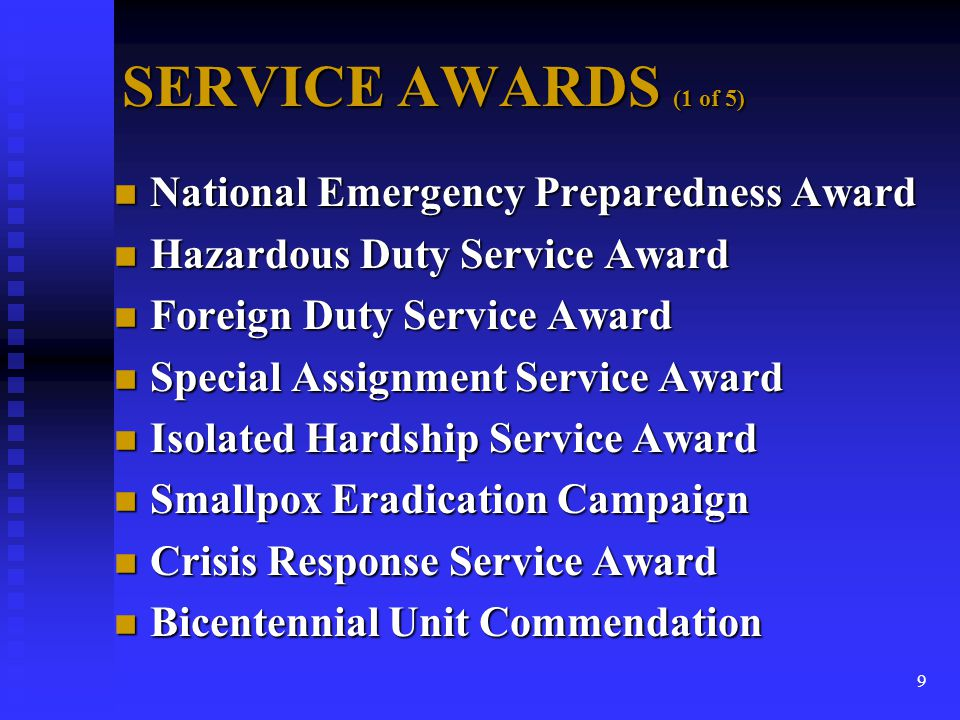10 SERVICE AWARDS (2 of 5) n National Emergency Preparedness Award u Service in an approved activity (CCRF/D-MAT/ NDMS/OEP) minimum 2 continuous years u After fully trained and deployable.