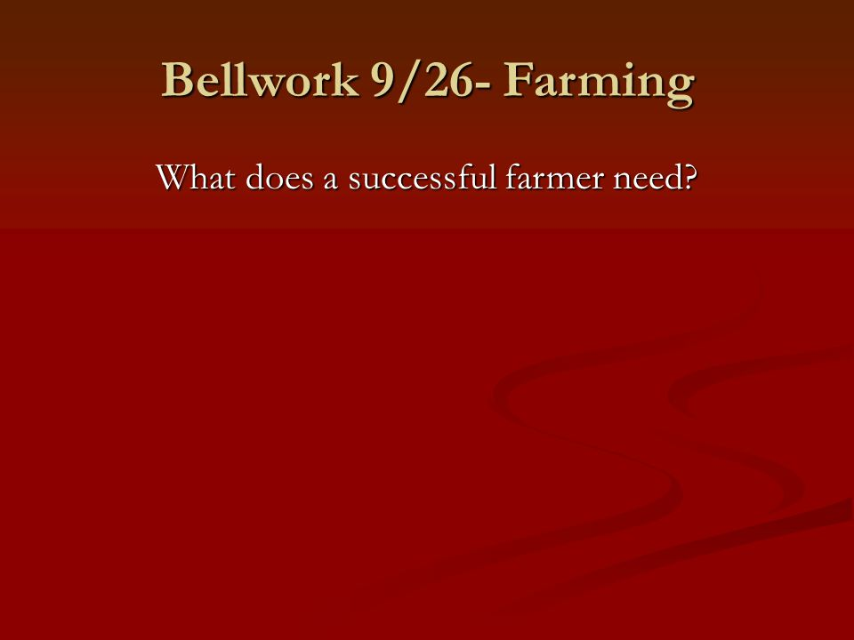 Bellwork 9/26- Farming What does a successful farmer need?