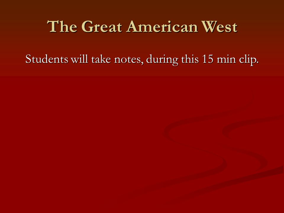 The Great American West Students will take notes, during this 15 min clip.