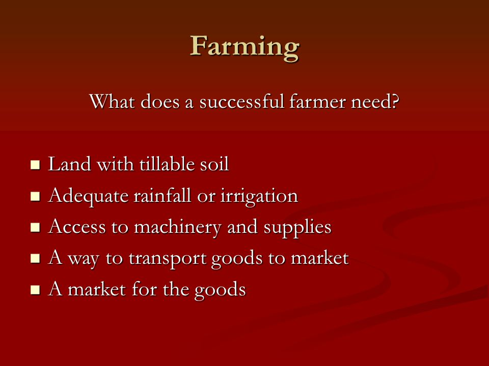 Farming What does a successful farmer need? Land with tillable soil Land with tillable soil Adequate rainfall or irrigation Adequate rainfall or irrig