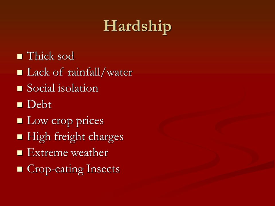 Hardship Thick sod Thick sod Lack of rainfall/water Lack of rainfall/water Social isolation Social isolation Debt Debt Low crop prices Low crop prices