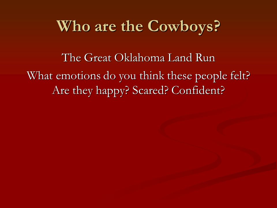 Who are the Cowboys? The Great Oklahoma Land Run What emotions do you think these people felt? Are they happy? Scared? Confident?