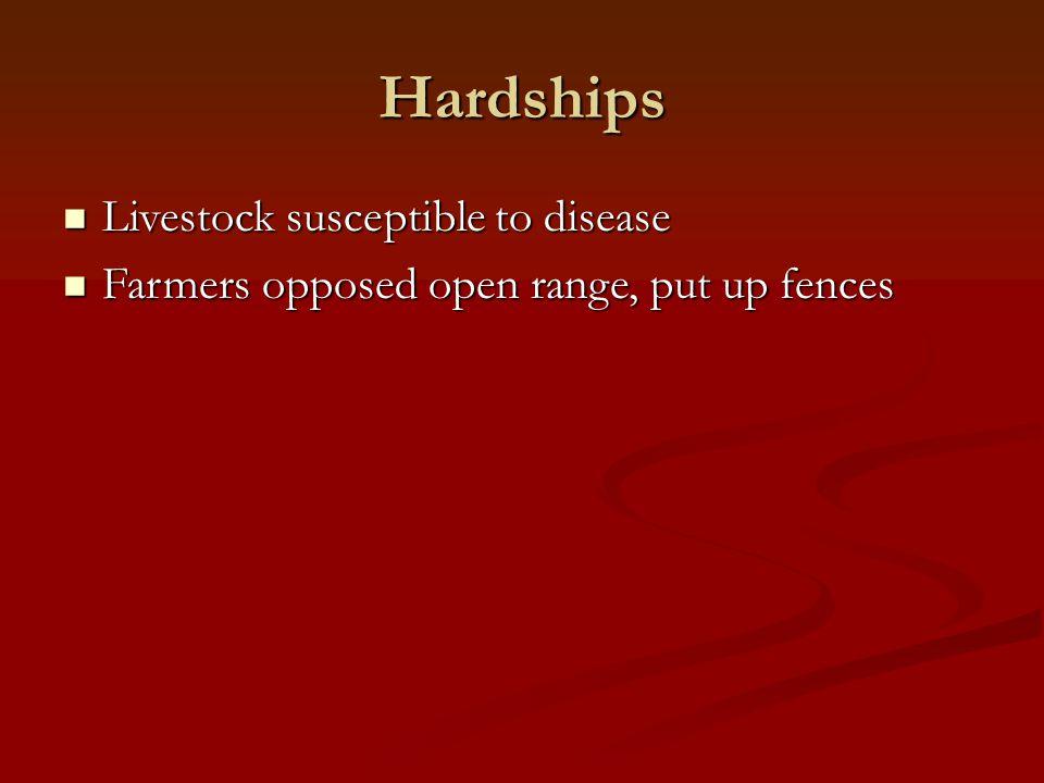 Hardships Livestock susceptible to disease Livestock susceptible to disease Farmers opposed open range, put up fences Farmers opposed open range, put up fences