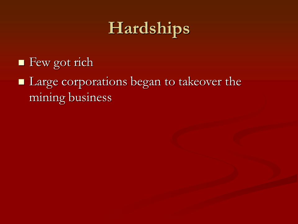 Hardships Few got rich Few got rich Large corporations began to takeover the mining business Large corporations began to takeover the mining business