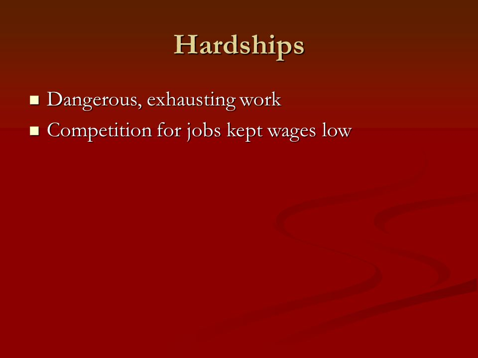 Hardships Dangerous, exhausting work Dangerous, exhausting work Competition for jobs kept wages low Competition for jobs kept wages low