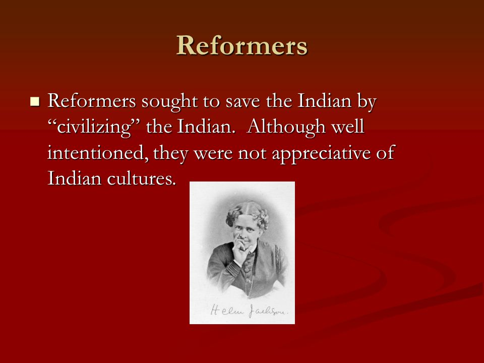 "Reformers Reformers sought to save the Indian by ""civilizing"" the Indian. Although well intentioned, they were not appreciative of Indian cultures. Re"