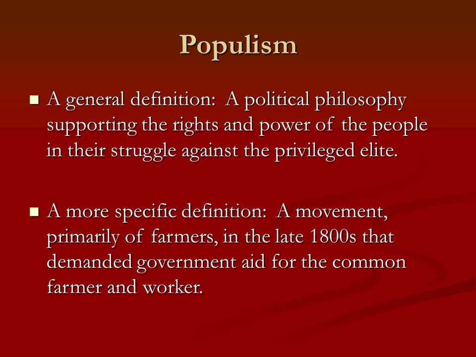 Populism A general definition: A political philosophy supporting the rights and power of the people in their struggle against the privileged elite. A