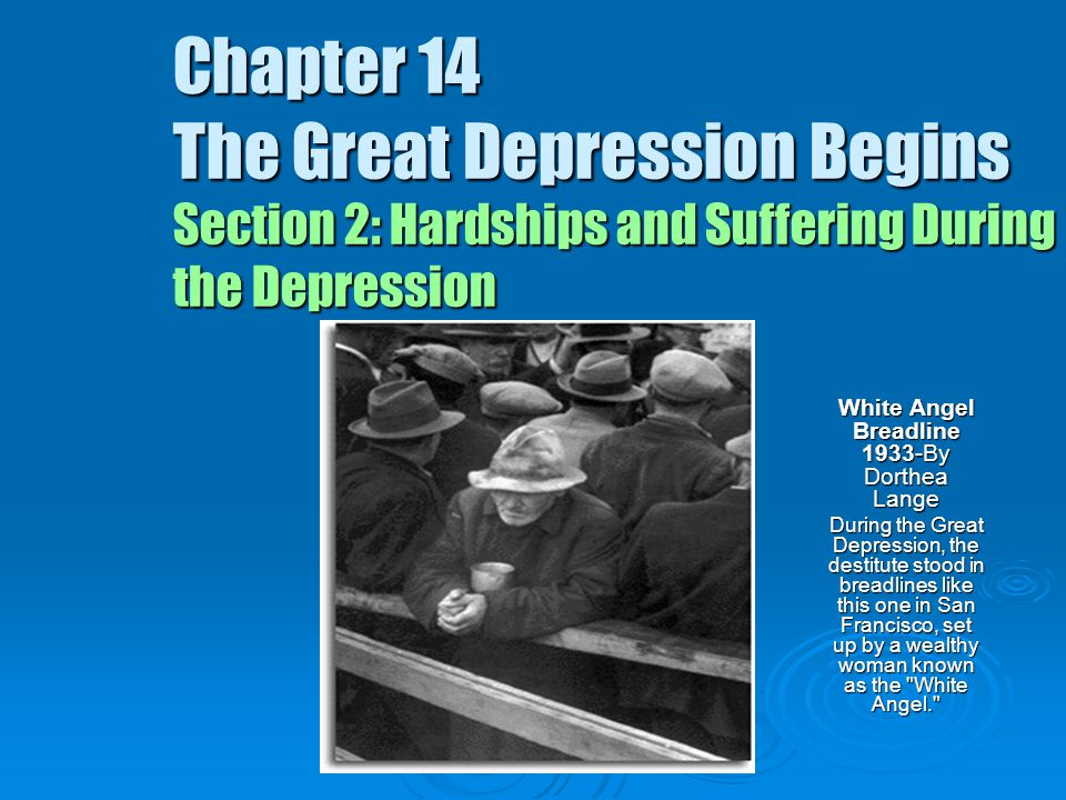 Chapter 14 The Great Depression Begins Section 2: Hardships and Suffering During the Depression White Angel Breadline 1933-By Dorthea Lange During the Great Depression, the destitute stood in breadlines like this one in San Francisco, set up by a wealthy woman known as the White Angel.