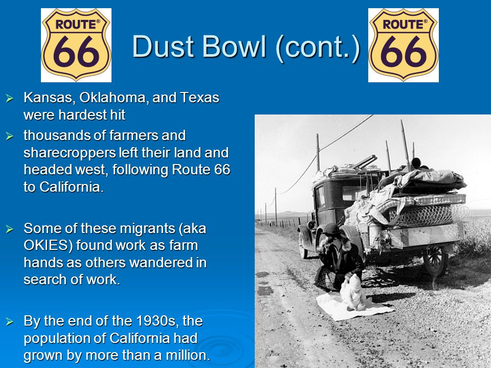Dust Bowl (cont.)  Kansas, Oklahoma, and Texas were hardest hit  thousands of farmers and sharecroppers left their land and headed west, following R