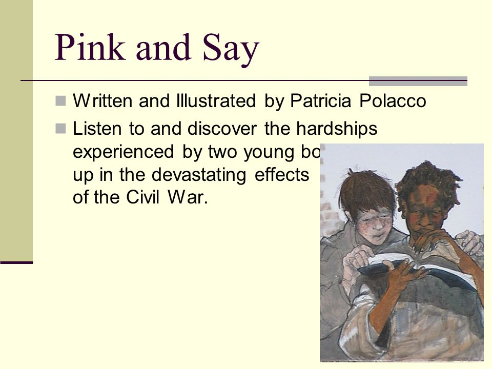 Pink and Say Written and Illustrated by Patricia Polacco Listen to and discover the hardships experienced by two young boys caught up in the devastating effects of the Civil War.