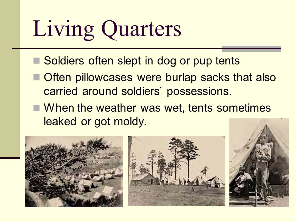 Living Quarters Soldiers often slept in dog or pup tents Often pillowcases were burlap sacks that also carried around soldiers' possessions.