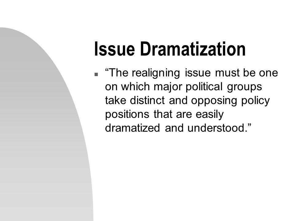 Issue Dramatization n The realigning issue must be one on which major political groups take distinct and opposing policy positions that are easily dramatized and understood.