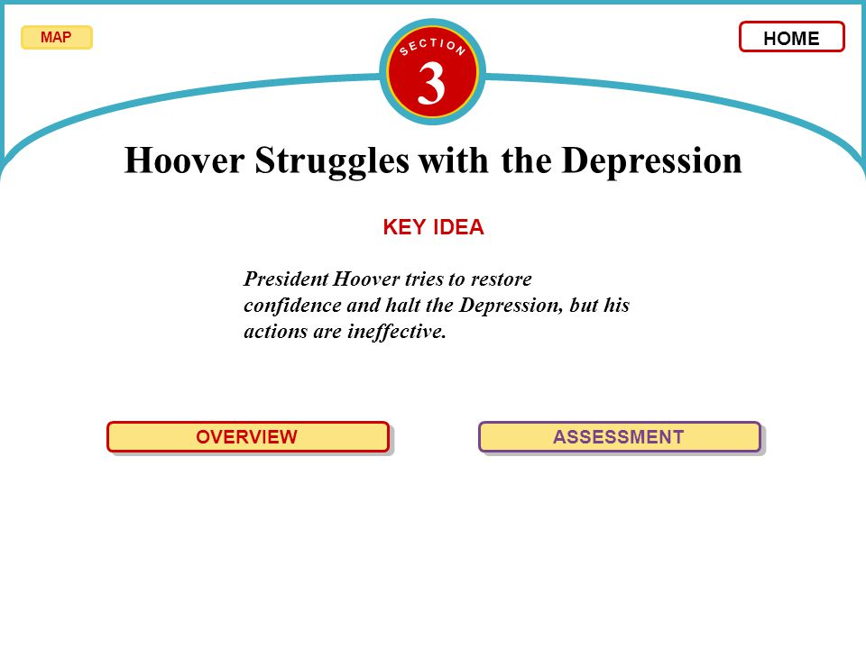 3 President Hoover tries to restore confidence and halt the Depression, but his actions are ineffective. OVERVIEW ASSESSMENT KEY IDEA MAP HOME Hoover