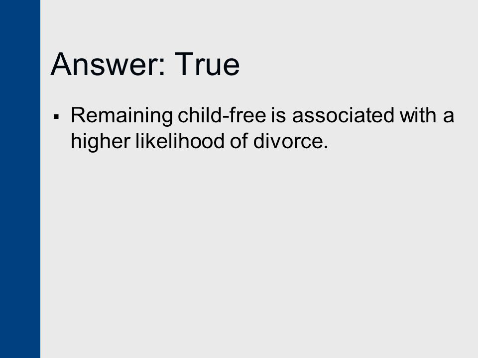 Answer: True  Remaining child-free is associated with a higher likelihood of divorce.