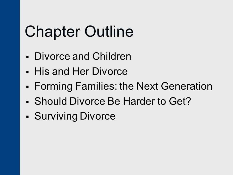 Chapter Outline  Divorce and Children  His and Her Divorce  Forming Families: the Next Generation  Should Divorce Be Harder to Get.